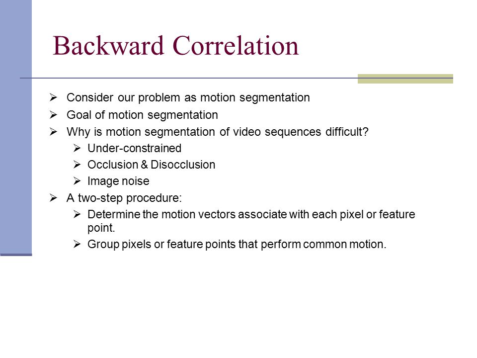 Backward Correlation  Consider our problem as motion segmentation  Goal of motion segmentation  Why is motion segmentation of video sequences difficult.