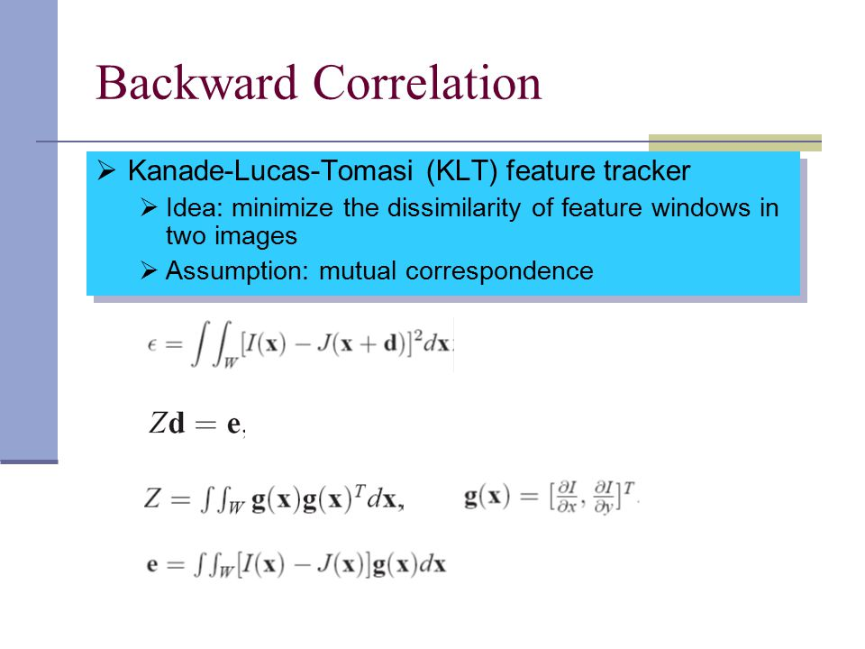 Backward Correlation  Kanade-Lucas-Tomasi (KLT) feature tracker  Idea: minimize the dissimilarity of feature windows in two images  Assumption: mutual correspondence  Kanade-Lucas-Tomasi (KLT) feature tracker  Idea: minimize the dissimilarity of feature windows in two images  Assumption: mutual correspondence