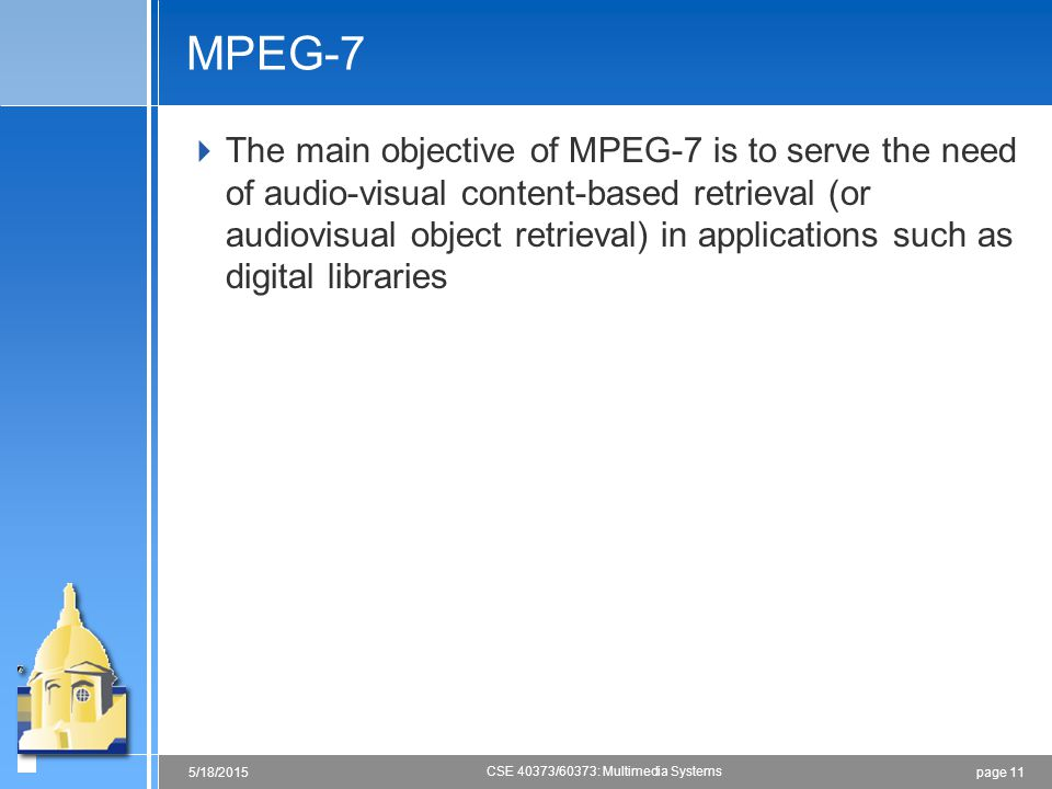 page 115/18/2015 CSE 40373/60373: Multimedia Systems MPEG-7  The main objective of MPEG-7 is to serve the need of audio-visual content-based retrieval (or audiovisual object retrieval) in applications such as digital libraries