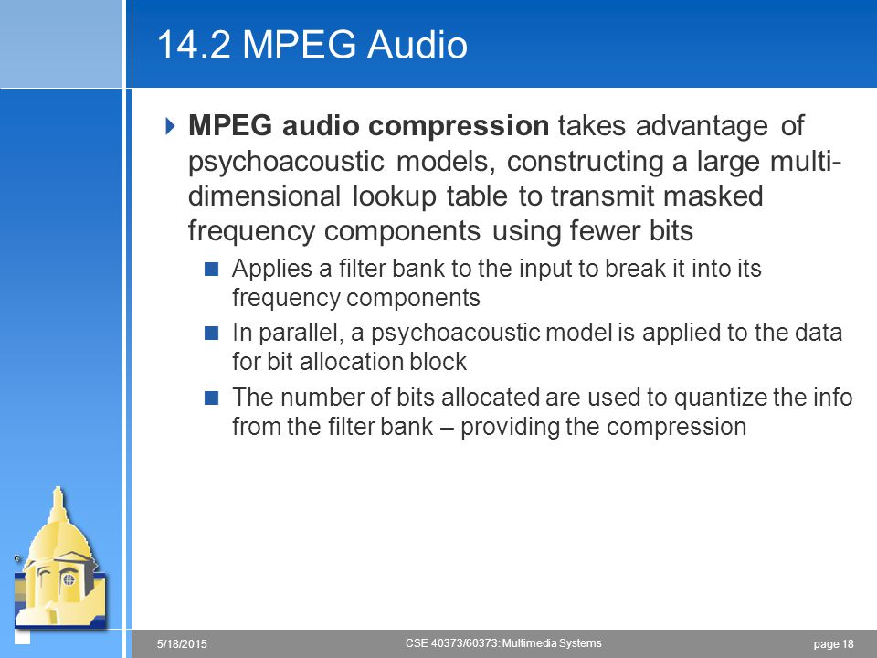 page 185/18/2015 CSE 40373/60373: Multimedia Systems 14.2 MPEG Audio  MPEG audio compression takes advantage of psychoacoustic models, constructing a large multi- dimensional lookup table to transmit masked frequency components using fewer bits  Applies a filter bank to the input to break it into its frequency components  In parallel, a psychoacoustic model is applied to the data for bit allocation block  The number of bits allocated are used to quantize the info from the filter bank – providing the compression