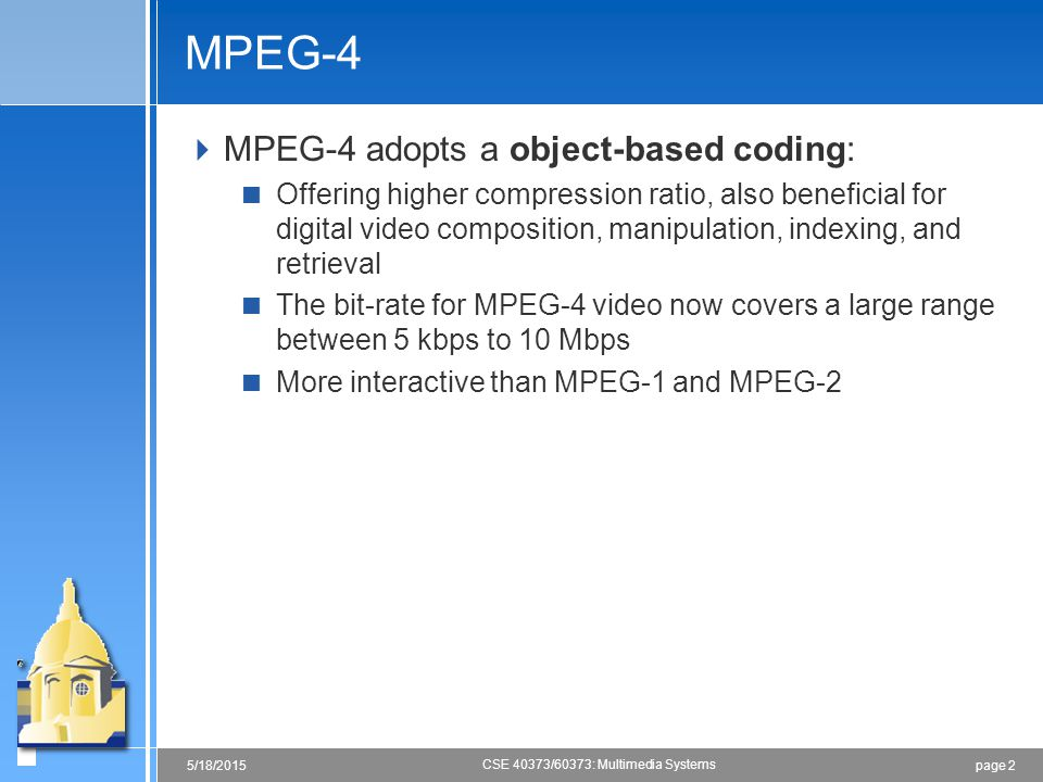 page 25/18/2015 CSE 40373/60373: Multimedia Systems MPEG-4  MPEG-4 adopts a object-based coding:  Offering higher compression ratio, also beneficial for digital video composition, manipulation, indexing, and retrieval  The bit-rate for MPEG-4 video now covers a large range between 5 kbps to 10 Mbps  More interactive than MPEG-1 and MPEG-2