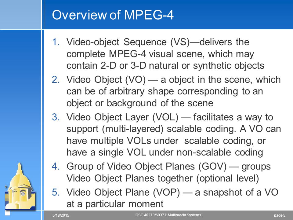 page 55/18/2015 CSE 40373/60373: Multimedia Systems Overview of MPEG-4 1.Video-object Sequence (VS)—delivers the complete MPEG-4 visual scene, which may contain 2-D or 3-D natural or synthetic objects 2.Video Object (VO) — a object in the scene, which can be of arbitrary shape corresponding to an object or background of the scene 3.Video Object Layer (VOL) — facilitates a way to support (multi-layered) scalable coding.