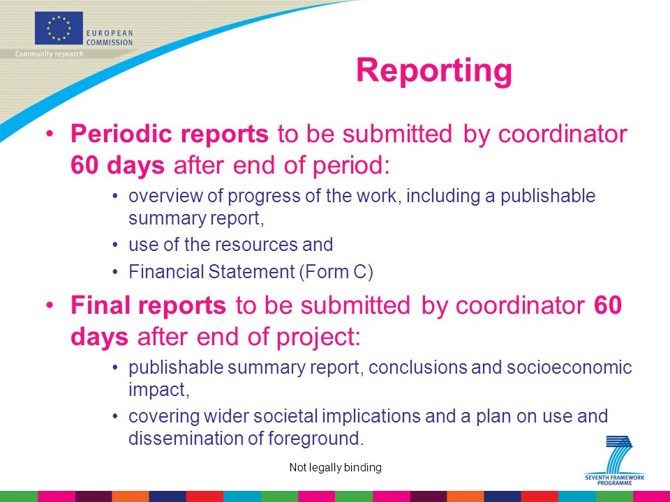 Not legally binding Reporting Periodic reports to be submitted by coordinator 60 days after end of period: overview of progress of the work, including a publishable summary report, use of the resources and Financial Statement (Form C) Final reports to be submitted by coordinator 60 days after end of project: publishable summary report, conclusions and socioeconomic impact, covering wider societal implications and a plan on use and dissemination of foreground.