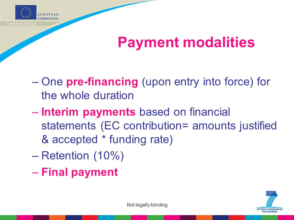 Not legally binding Payment modalities –One pre-financing (upon entry into force) for the whole duration –Interim payments based on financial statements (EC contribution= amounts justified & accepted * funding rate) –Retention (10%) –Final payment