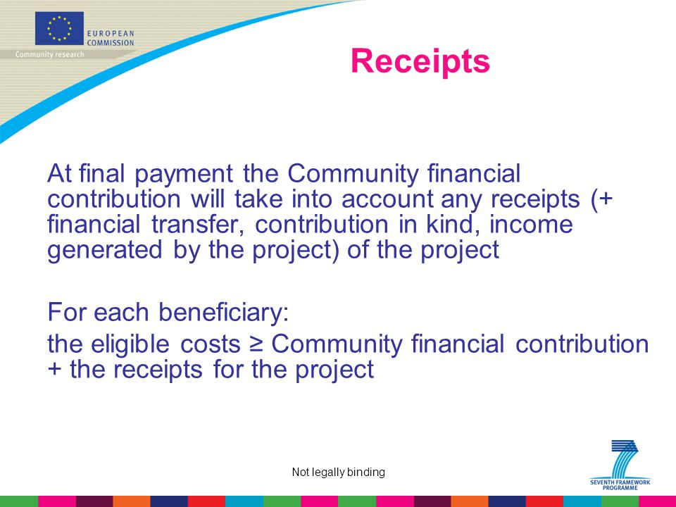 Not legally binding Receipts At final payment the Community financial contribution will take into account any receipts (+ financial transfer, contribution in kind, income generated by the project) of the project For each beneficiary: the eligible costs ≥ Community financial contribution + the receipts for the project