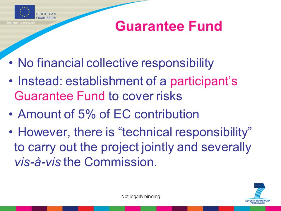 Not legally binding Guarantee Fund No financial collective responsibility Instead: establishment of a participant's Guarantee Fund to cover risks Amount of 5% of EC contribution However, there is technical responsibility to carry out the project jointly and severally vis-à-vis the Commission.
