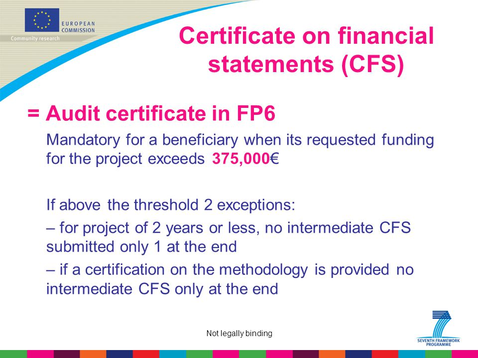 Not legally binding Certificate on financial statements (CFS) = Audit certificate in FP6 Mandatory for a beneficiary when its requested funding for the project exceeds 375,000€ If above the threshold 2 exceptions: – for project of 2 years or less, no intermediate CFS submitted only 1 at the end – if a certification on the methodology is provided no intermediate CFS only at the end