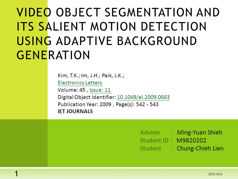Adviser : Ming-Yuan Shieh Student ID : M Student : Chung-Chieh Lien VIDEO OBJECT SEGMENTATION AND ITS SALIENT MOTION DETECTION USING ADAPTIVE BACKGROUND GENERATION Kim, T.K.; Im, J.H.; Paik, J.K.; Electronics Letters Volume: 45, Issue: 11 Digital Object Identifier: /el Publication Year: 2009, Page(s): Electronics Letters Issue: /el IET JOURNALS /10/6
