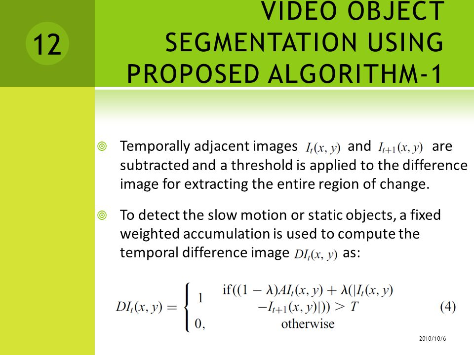 VIDEO OBJECT SEGMENTATION USING PROPOSED ALGORITHM-1  Temporally adjacent images and are subtracted and a threshold is applied to the difference image for extracting the entire region of change.