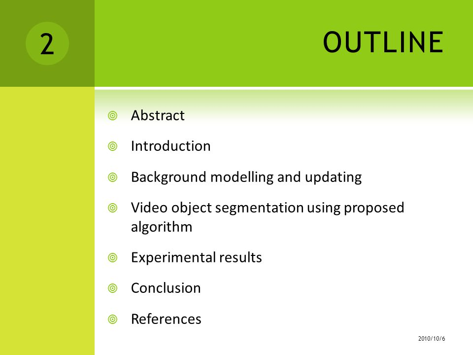 OUTLINE  Abstract  Introduction  Background modelling and updating  Video object segmentation using proposed algorithm  Experimental results  Conclusion  References /10/6