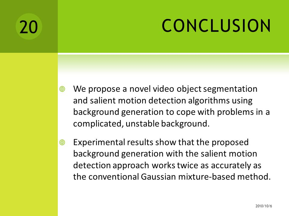 CONCLUSION  We propose a novel video object segmentation and salient motion detection algorithms using background generation to cope with problems in a complicated, unstable background.
