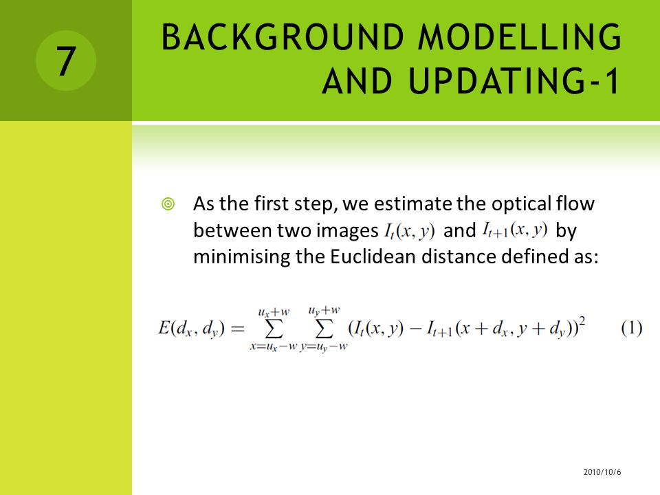 BACKGROUND MODELLING AND UPDATING-1  As the first step, we estimate the optical flow between two images and by minimising the Euclidean distance defined as: /10/6