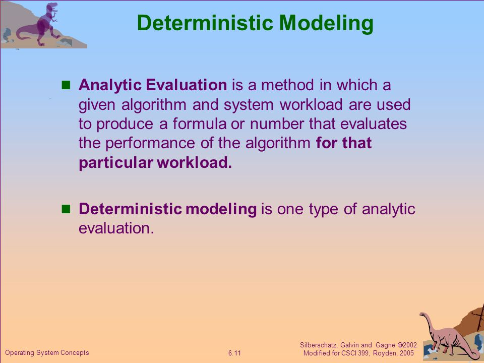 Silberschatz, Galvin and Gagne  2002 Modified for CSCI 399, Royden, Operating System Concepts Deterministic Modeling Analytic Evaluation is a method in which a given algorithm and system workload are used to produce a formula or number that evaluates the performance of the algorithm for that particular workload.
