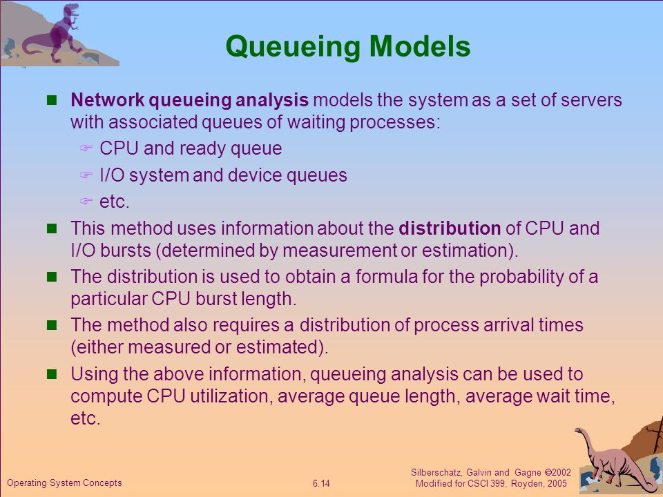 Silberschatz, Galvin and Gagne  2002 Modified for CSCI 399, Royden, Operating System Concepts Queueing Models Network queueing analysis models the system as a set of servers with associated queues of waiting processes:  CPU and ready queue  I/O system and device queues  etc.