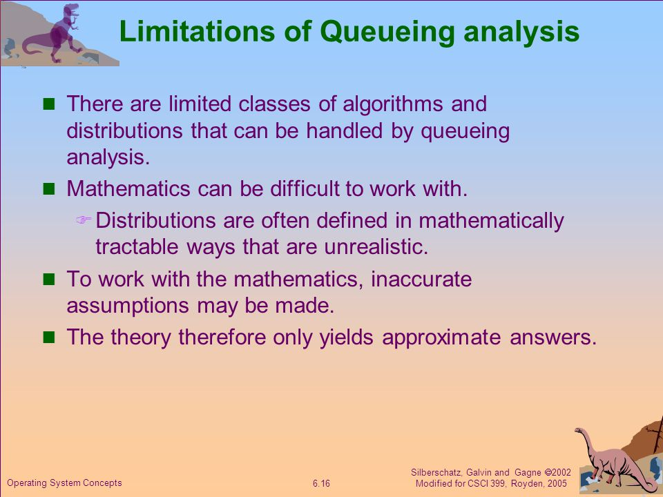 Silberschatz, Galvin and Gagne  2002 Modified for CSCI 399, Royden, Operating System Concepts Limitations of Queueing analysis There are limited classes of algorithms and distributions that can be handled by queueing analysis.