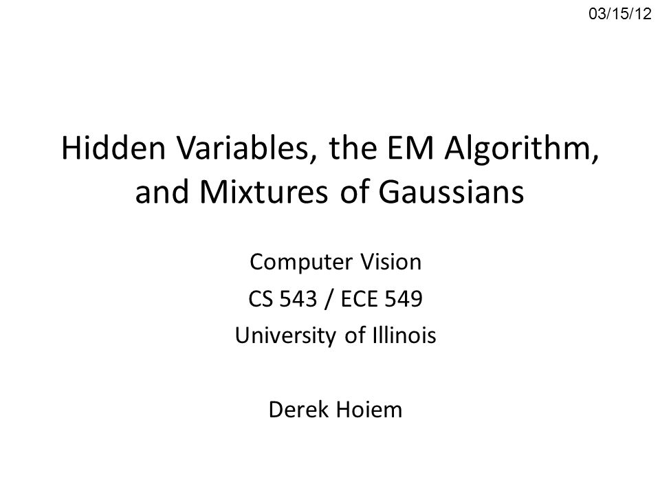 Hidden Variables, the EM Algorithm, and Mixtures of Gaussians Computer Vision CS 543 / ECE 549 University of Illinois Derek Hoiem 03/15/12