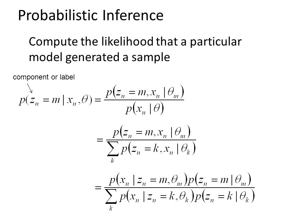 Probabilistic Inference Compute the likelihood that a particular model generated a sample component or label