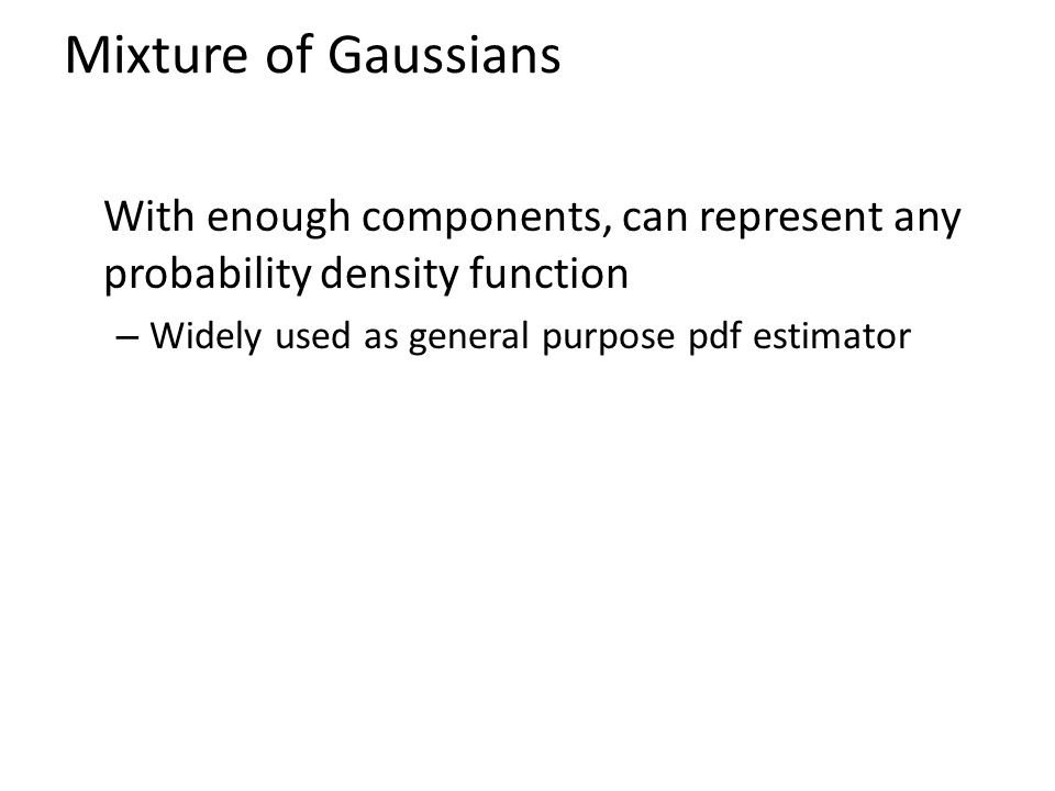Mixture of Gaussians With enough components, can represent any probability density function – Widely used as general purpose pdf estimator