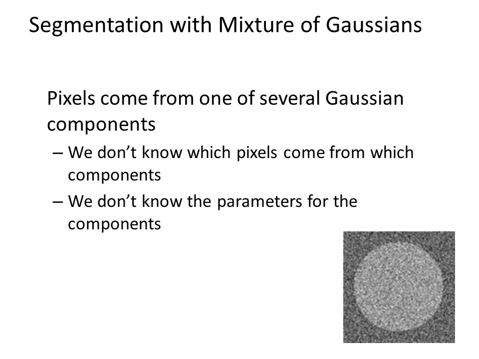 Segmentation with Mixture of Gaussians Pixels come from one of several Gaussian components – We don't know which pixels come from which components – We don't know the parameters for the components