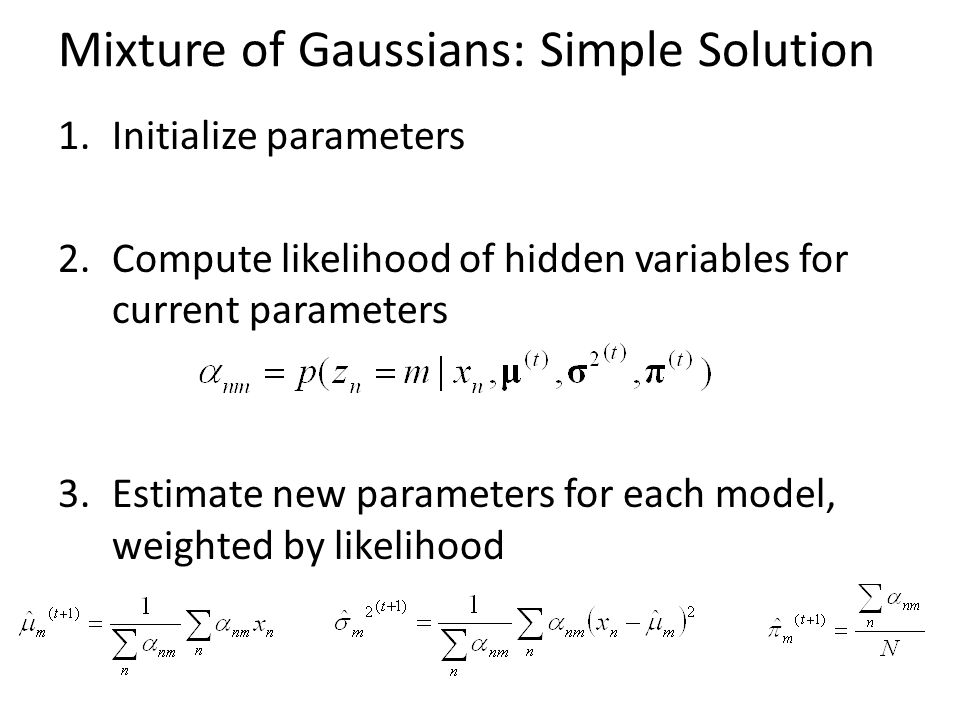 Mixture of Gaussians: Simple Solution 1.Initialize parameters 2.Compute likelihood of hidden variables for current parameters 3.Estimate new parameters for each model, weighted by likelihood