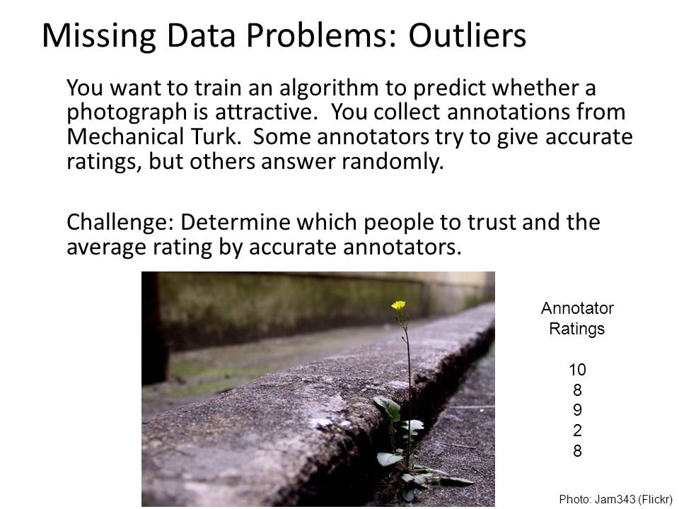 Missing Data Problems: Outliers You want to train an algorithm to predict whether a photograph is attractive.