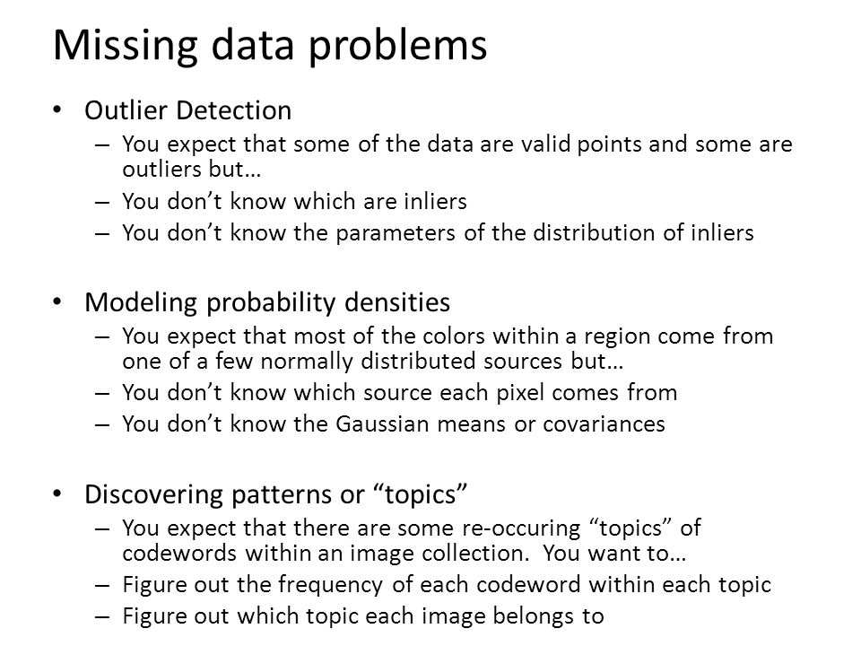 Missing data problems Outlier Detection – You expect that some of the data are valid points and some are outliers but… – You don't know which are inliers – You don't know the parameters of the distribution of inliers Modeling probability densities – You expect that most of the colors within a region come from one of a few normally distributed sources but… – You don't know which source each pixel comes from – You don't know the Gaussian means or covariances Discovering patterns or topics – You expect that there are some re-occuring topics of codewords within an image collection.