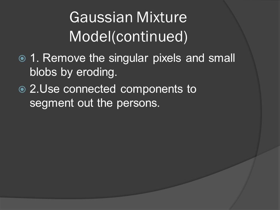 Gaussian Mixture Model(continued)  1. Remove the singular pixels and small blobs by eroding.