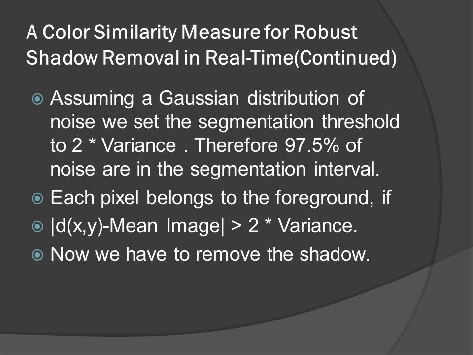 A Color Similarity Measure for Robust Shadow Removal in Real-Time(Continued)  Assuming a Gaussian distribution of noise we set the segmentation threshold to 2 * Variance.