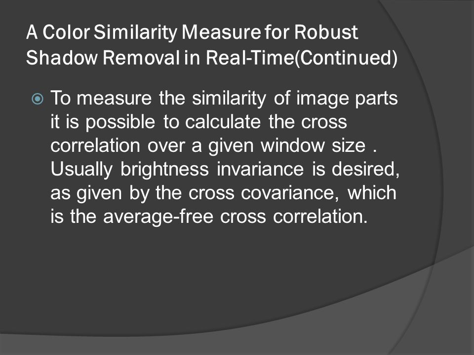 A Color Similarity Measure for Robust Shadow Removal in Real-Time(Continued)  To measure the similarity of image parts it is possible to calculate the cross correlation over a given window size.