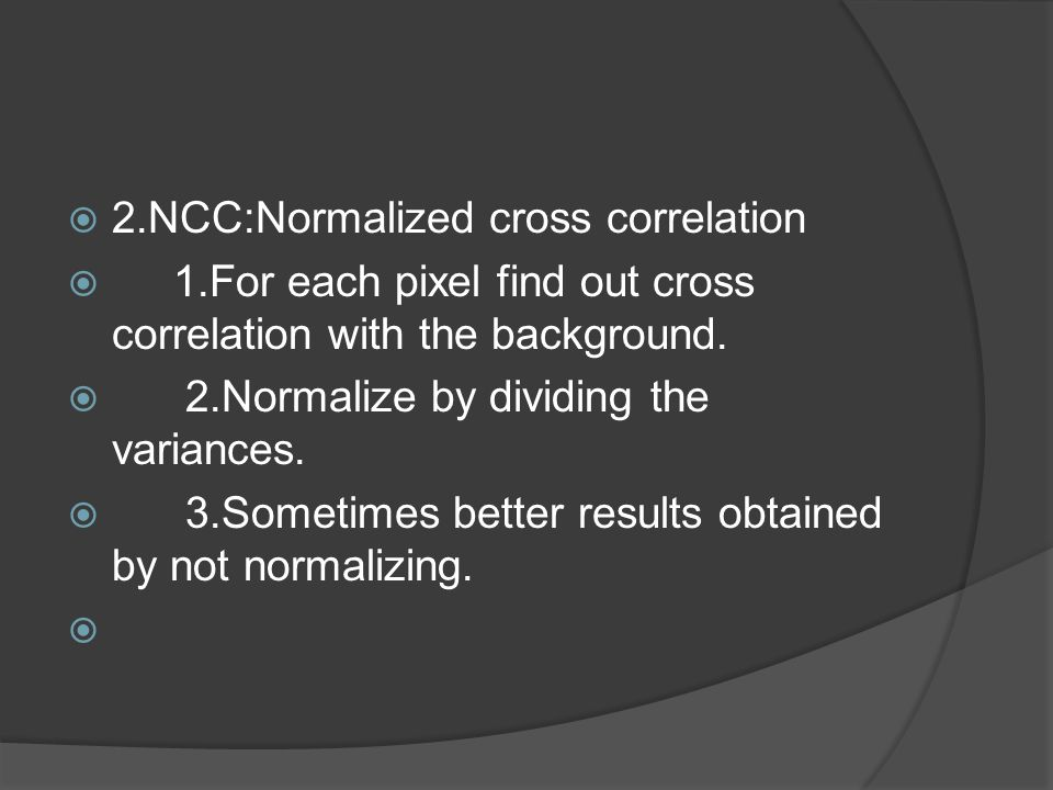 2.NCC:Normalized cross correlation  1.For each pixel find out cross correlation with the background.