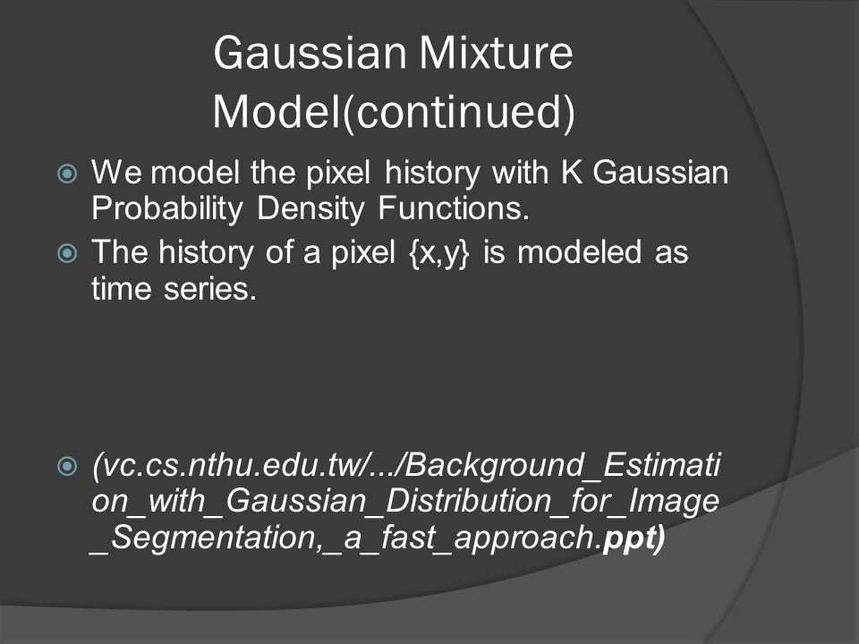 Gaussian Mixture Model(continued)  We model the pixel history with K Gaussian Probability Density Functions.