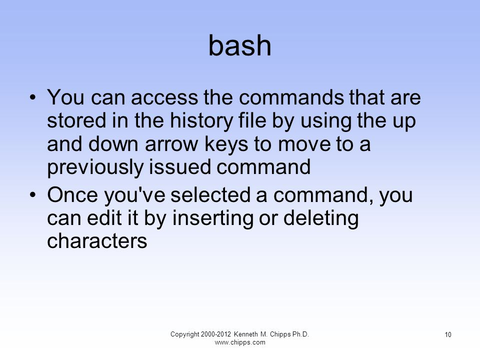 bash You can access the commands that are stored in the history file by using the up and down arrow keys to move to a previously issued command Once you ve selected a command, you can edit it by inserting or deleting characters Copyright Kenneth M.