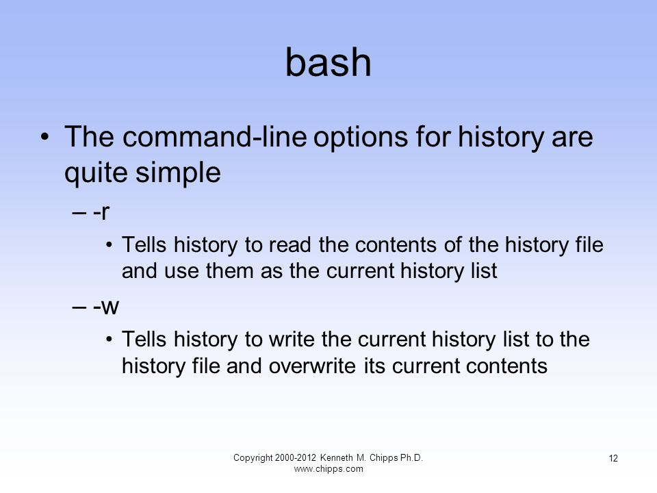 bash The command-line options for history are quite simple –-r Tells history to read the contents of the history file and use them as the current history list –-w Tells history to write the current history list to the history file and overwrite its current contents Copyright Kenneth M.