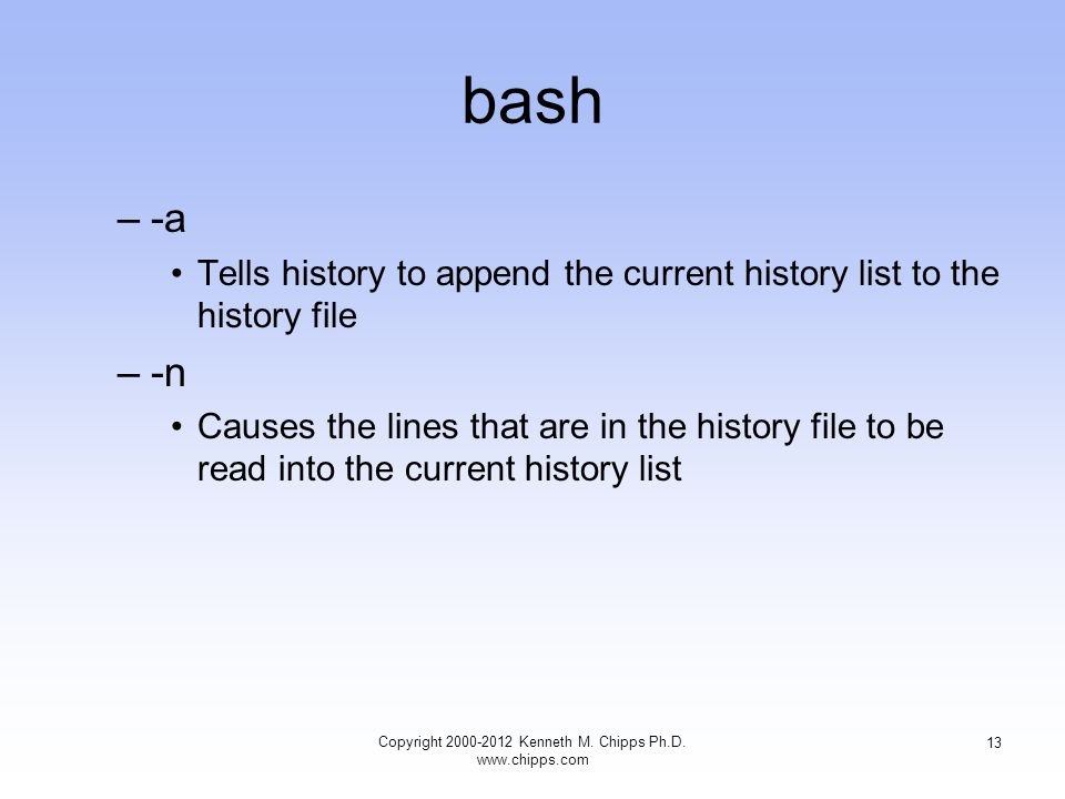 bash –-a Tells history to append the current history list to the history file –-n Causes the lines that are in the history file to be read into the current history list Copyright Kenneth M.