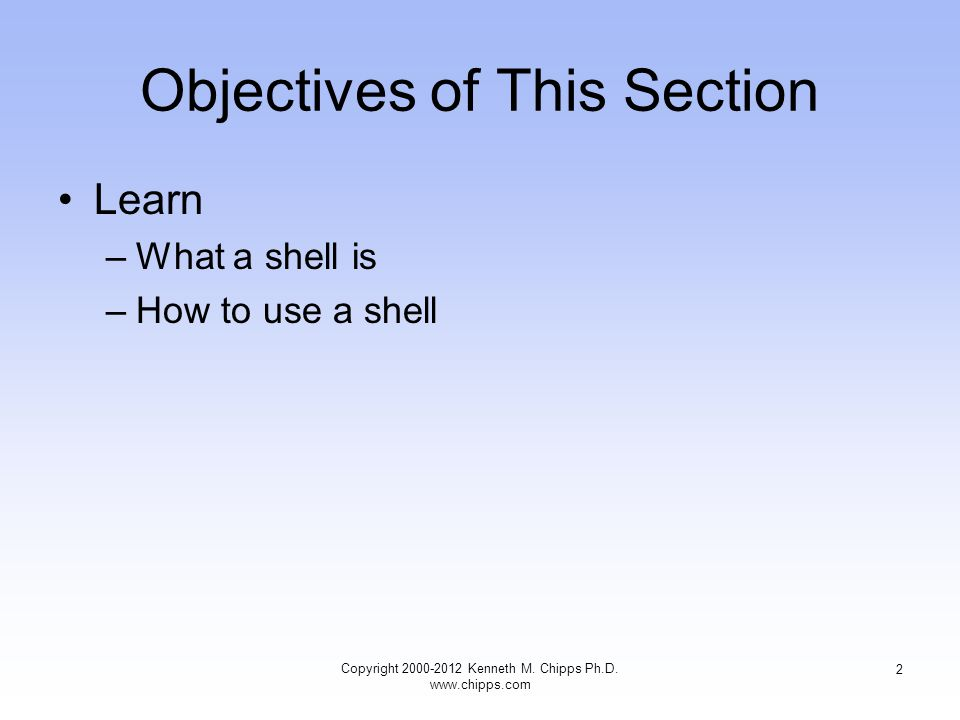 Objectives of This Section Learn –What a shell is –How to use a shell Copyright Kenneth M.