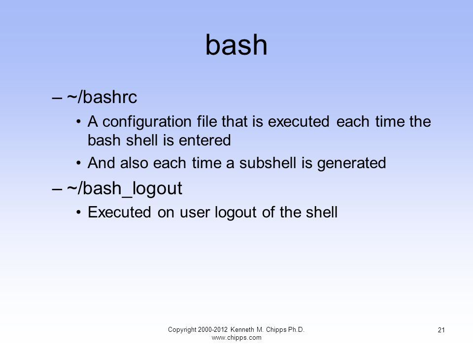 bash –~/bashrc A configuration file that is executed each time the bash shell is entered And also each time a subshell is generated –~/bash_logout Executed on user logout of the shell Copyright Kenneth M.