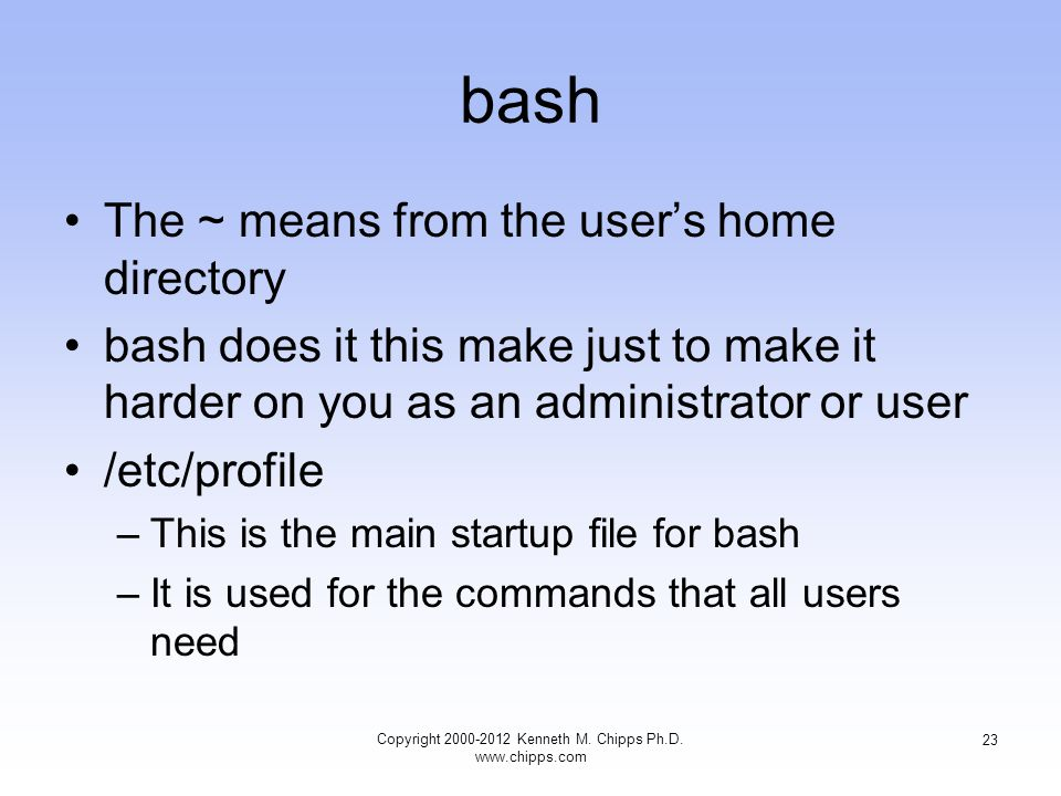 bash The ~ means from the user's home directory bash does it this make just to make it harder on you as an administrator or user /etc/profile –This is the main startup file for bash –It is used for the commands that all users need Copyright Kenneth M.