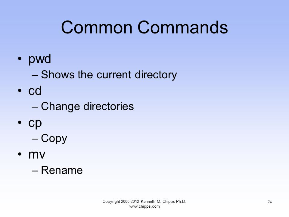Common Commands pwd –Shows the current directory cd –Change directories cp –Copy mv –Rename Copyright Kenneth M.