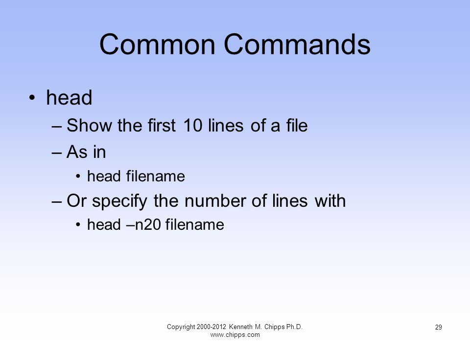Common Commands head –Show the first 10 lines of a file –As in head filename –Or specify the number of lines with head –n20 filename Copyright Kenneth M.