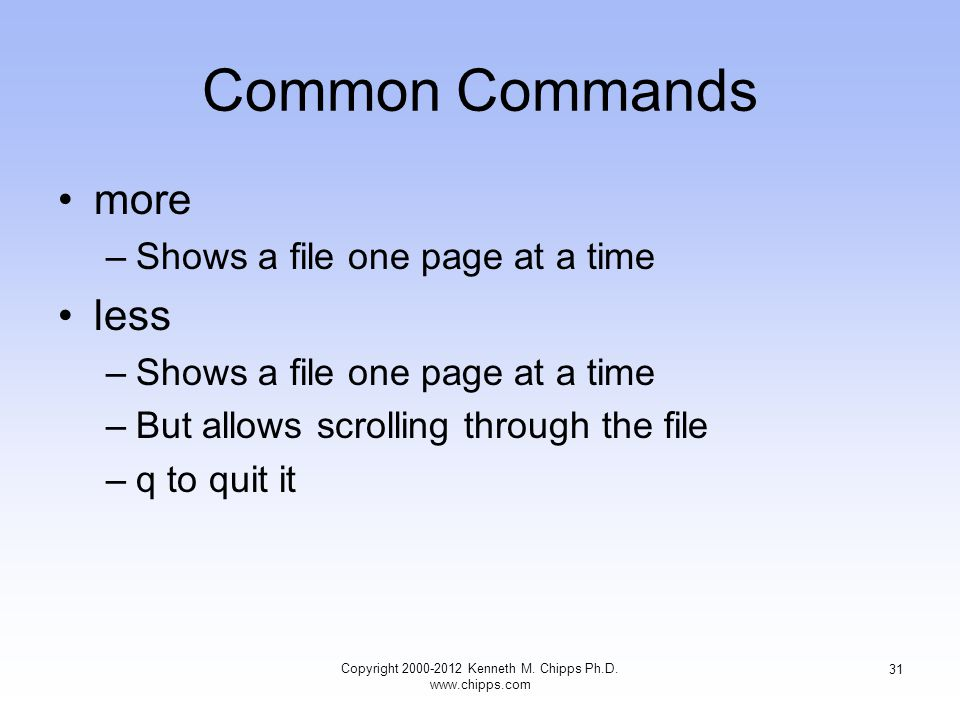 Common Commands more –Shows a file one page at a time less –Shows a file one page at a time –But allows scrolling through the file –q to quit it Copyright Kenneth M.