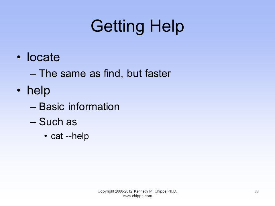 Getting Help locate –The same as find, but faster help –Basic information –Such as cat --help Copyright Kenneth M.