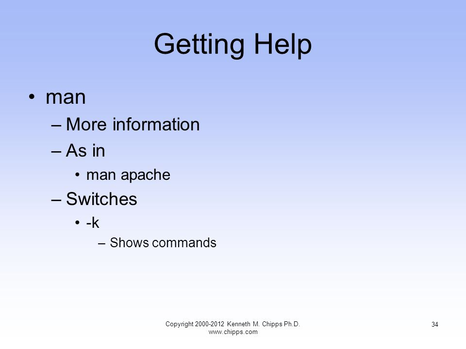 Getting Help man –More information –As in man apache –Switches -k –Shows commands Copyright Kenneth M.