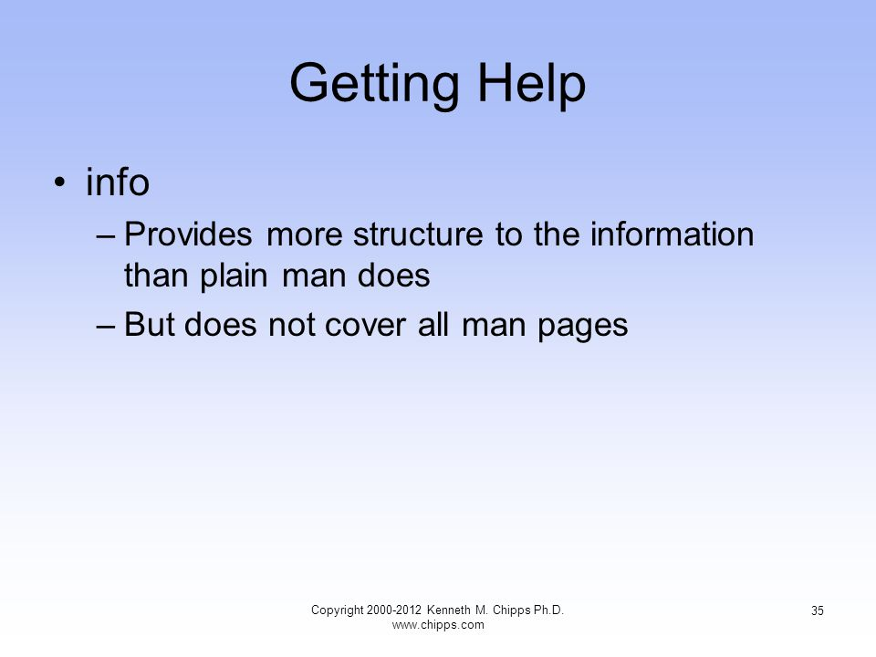 Getting Help info –Provides more structure to the information than plain man does –But does not cover all man pages Copyright Kenneth M.