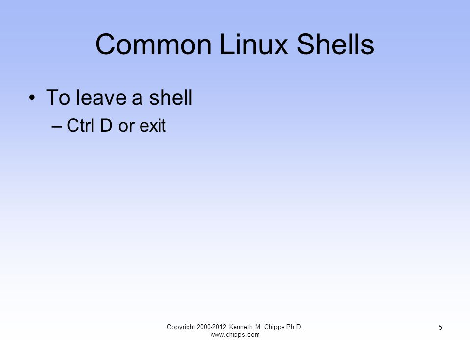 Common Linux Shells To leave a shell –Ctrl D or exit Copyright Kenneth M.