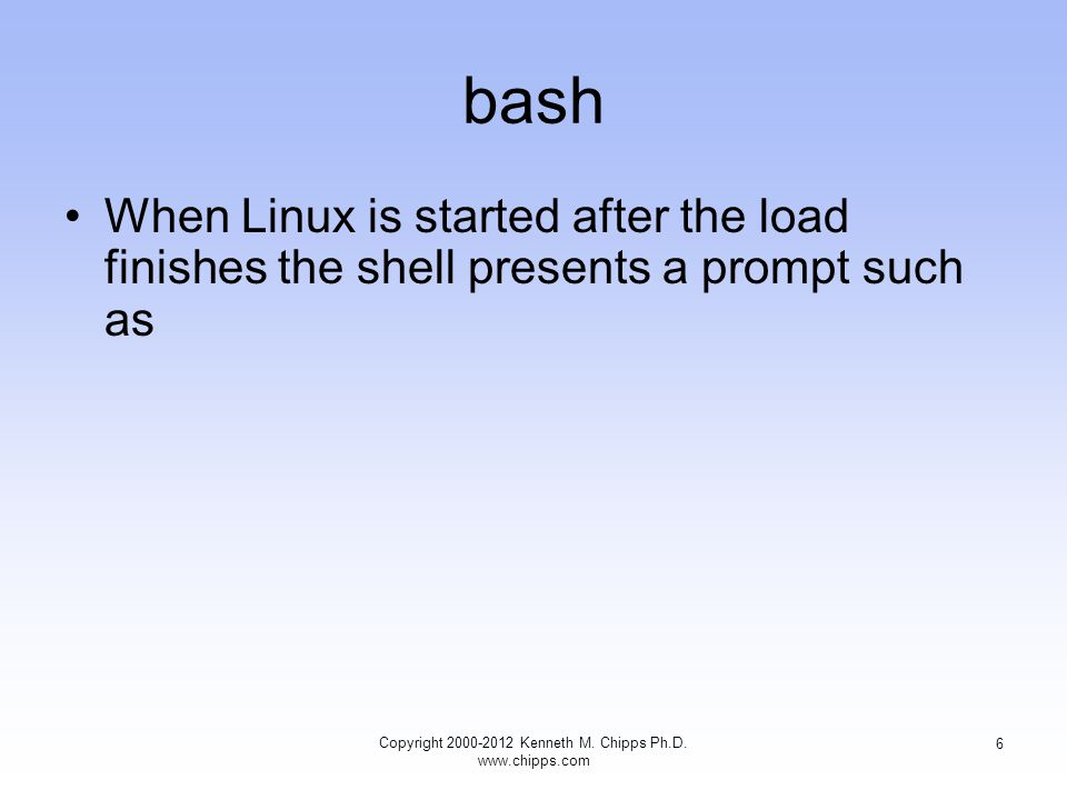 bash When Linux is started after the load finishes the shell presents a prompt such as Copyright Kenneth M.