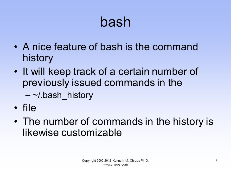 bash A nice feature of bash is the command history It will keep track of a certain number of previously issued commands in the –~/.bash_history file The number of commands in the history is likewise customizable Copyright Kenneth M.