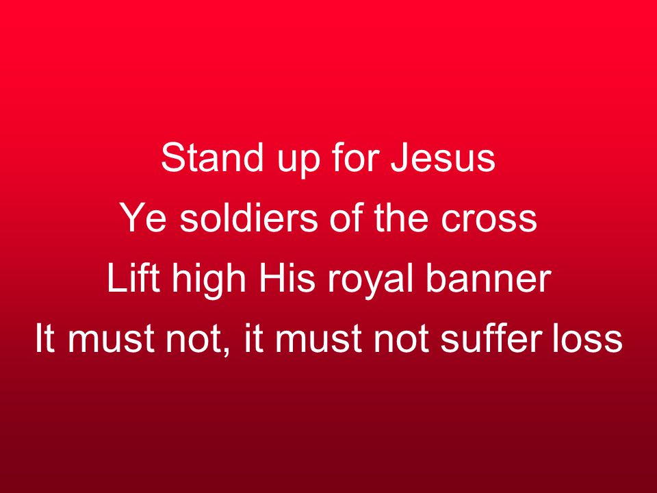 Stand up for Jesus Ye soldiers of the cross Lift high His royal banner It must not, it must not suffer loss