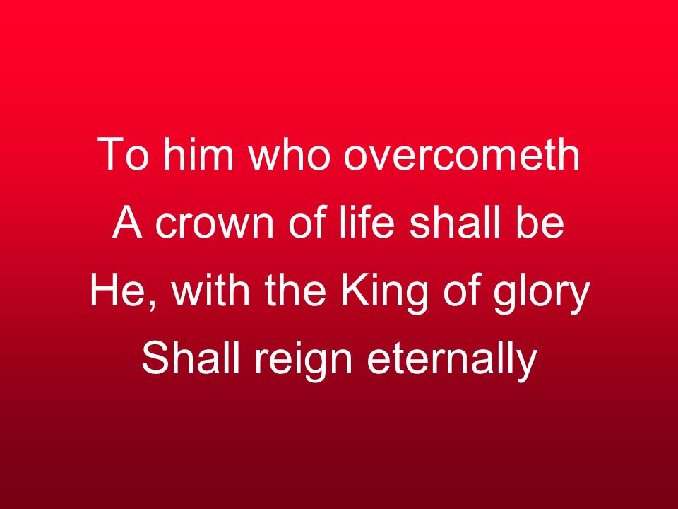 To him who overcometh A crown of life shall be He, with the King of glory Shall reign eternally