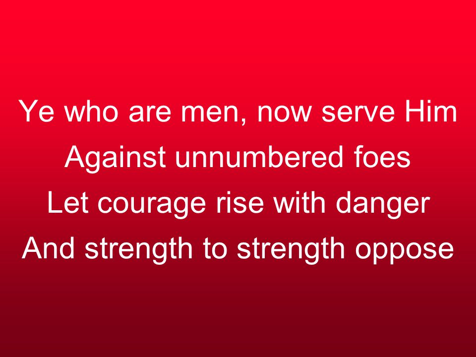 Ye who are men, now serve Him Against unnumbered foes Let courage rise with danger And strength to strength oppose