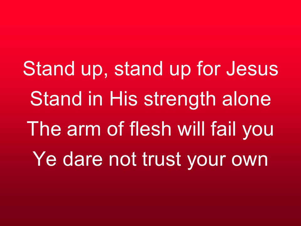 Stand up, stand up for Jesus Stand in His strength alone The arm of flesh will fail you Ye dare not trust your own